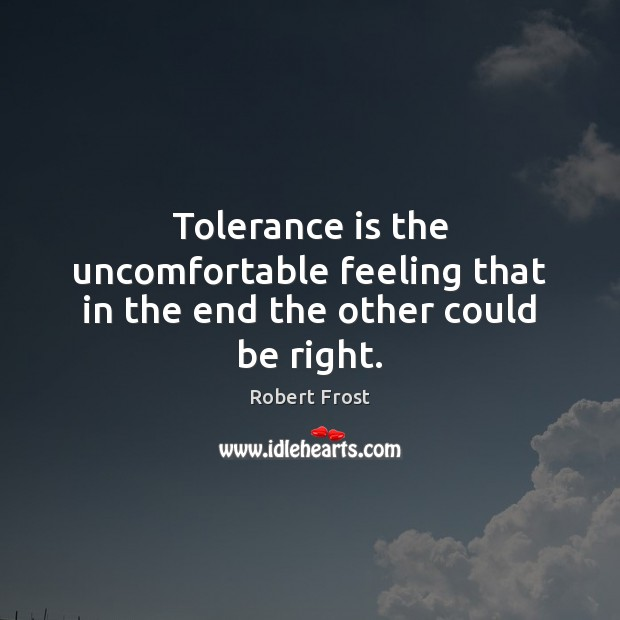 Tolerance is the uncomfortable feeling that in the end the other could be right. Tolerance Quotes Image
