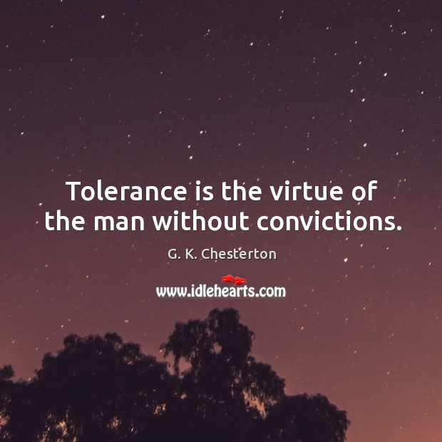 Tolerance is the virtue of the man without convictions. Image