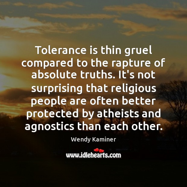 Tolerance is thin gruel compared to the rapture of absolute truths. It's Tolerance Quotes Image