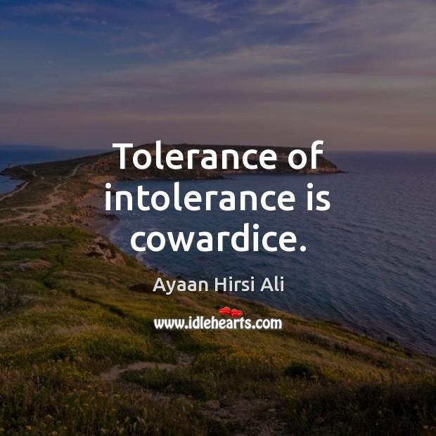 Tolerance of intolerance is cowardice. Ayaan Hirsi Ali Picture Quote