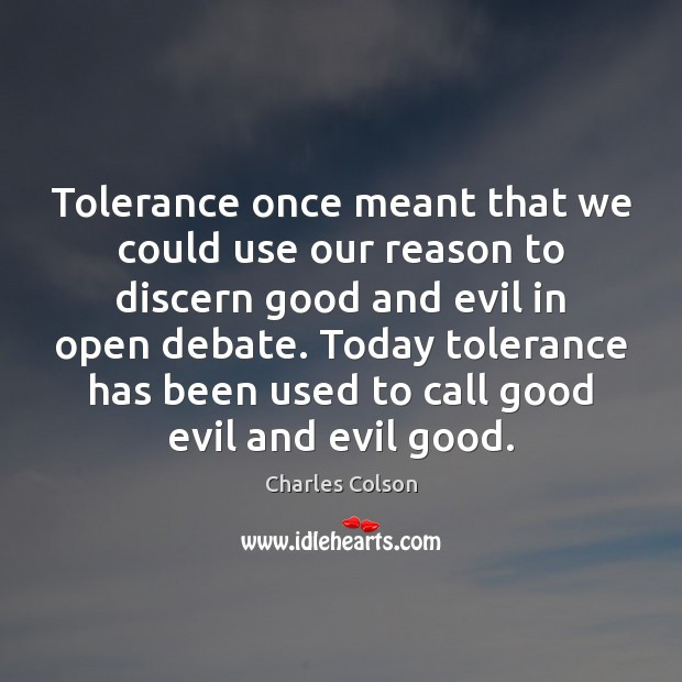 Tolerance once meant that we could use our reason to discern good Charles Colson Picture Quote