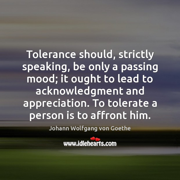 Tolerance should, strictly speaking, be only a passing mood; it ought to Johann Wolfgang von Goethe Picture Quote
