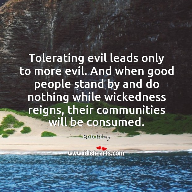 Tolerating evil leads only to more evil. And when good people stand by and do nothing Image