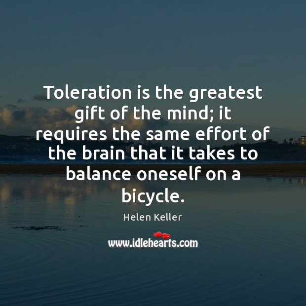 Toleration is the greatest gift of the mind; it requires the same Image