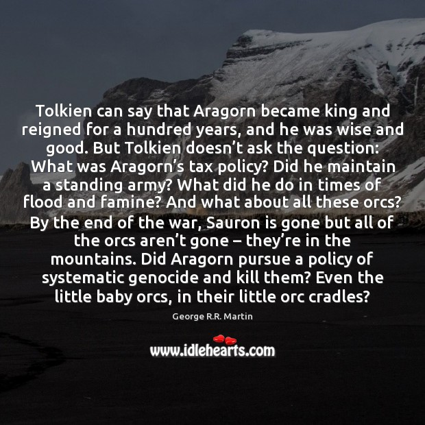 Tolkien can say that Aragorn became king and reigned for a hundred George R.R. Martin Picture Quote