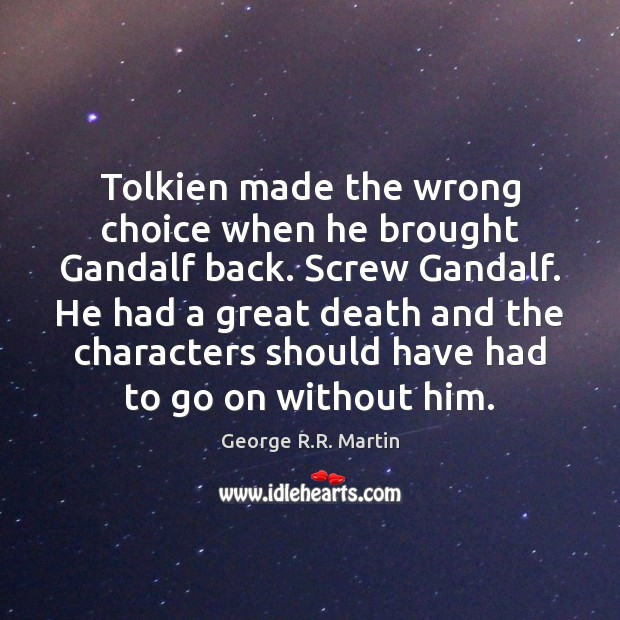 Tolkien made the wrong choice when he brought Gandalf back. Screw Gandalf. Image