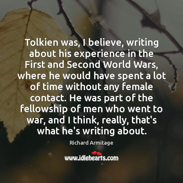 Richard Armitage Picture Quote image saying: Tolkien was, I believe, writing about his experience in the First and