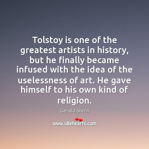 Tolstoy is one of the greatest artists in history, but he finally Gerald Stern Picture Quote