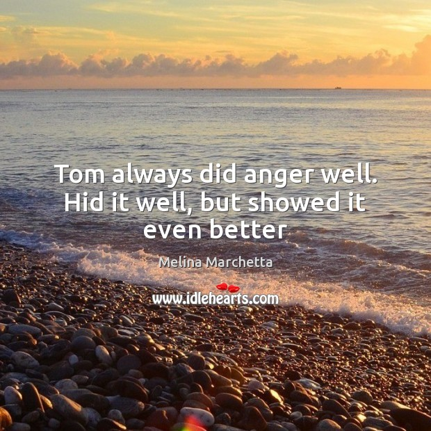Tom always did anger well. Hid it well, but showed it even better Melina Marchetta Picture Quote