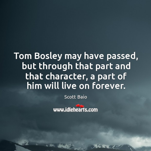 Tom bosley may have passed, but through that part and that character, a part of him will live on forever. Scott Baio Picture Quote