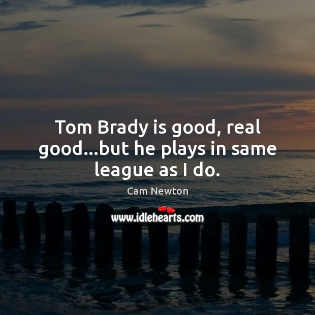 Tom Brady is good, real good…but he plays in same league as I do. Cam Newton Picture Quote