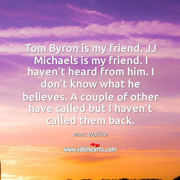 Tom byron is my friend. Jj michaels is my friend. I haven't heard from him. Marc Wallice Picture Quote