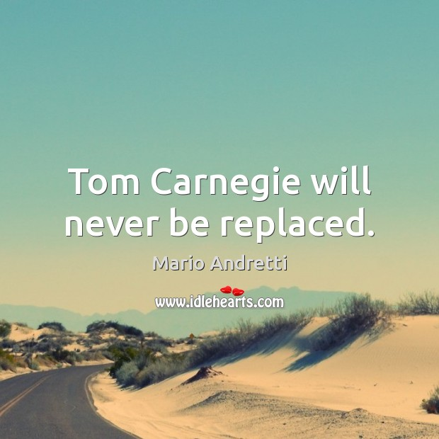 Tom Carnegie will never be replaced. Mario Andretti Picture Quote