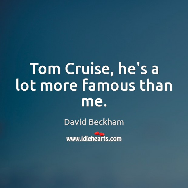 Tom Cruise, he's a lot more famous than me. David Beckham Picture Quote