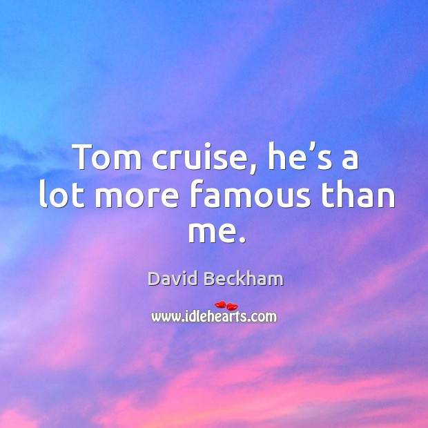 Tom cruise, he's a lot more famous than me. Image