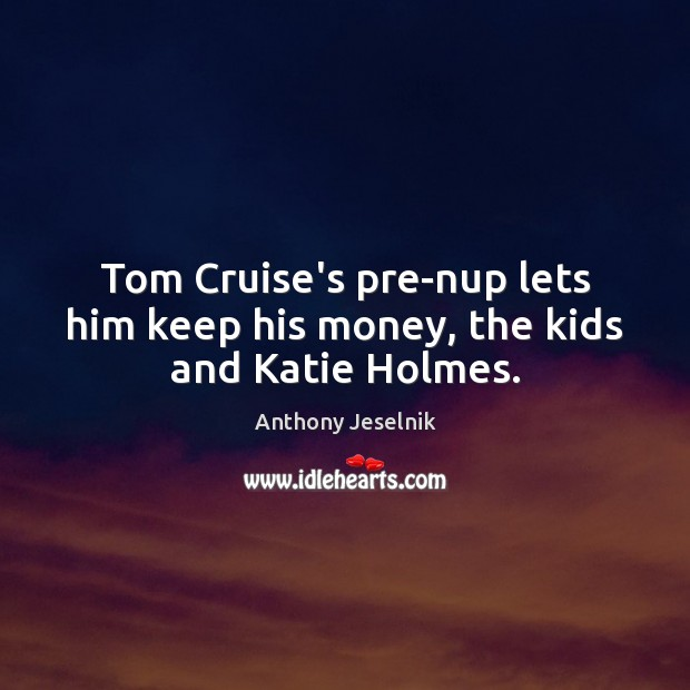 Image, Tom Cruise's pre-nup lets him keep his money, the kids and Katie Holmes.