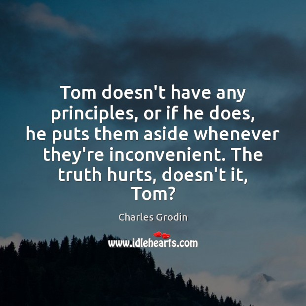 Tom doesn't have any principles, or if he does, he puts them Image