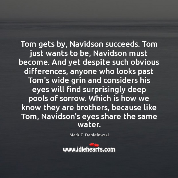 Tom gets by, Navidson succeeds. Tom just wants to be, Navidson must Mark Z. Danielewski Picture Quote