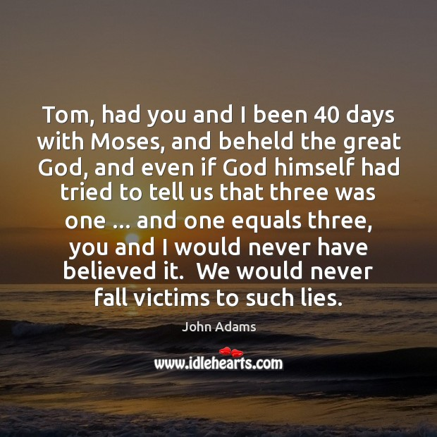 Tom, had you and I been 40 days with Moses, and beheld the John Adams Picture Quote