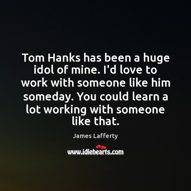 Tom Hanks has been a huge idol of mine. I'd love to James Lafferty Picture Quote