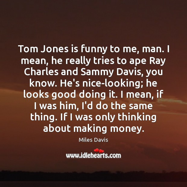 Tom Jones is funny to me, man. I mean, he really tries Miles Davis Picture Quote