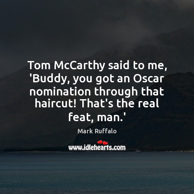 Tom McCarthy said to me, 'Buddy, you got an Oscar nomination through Mark Ruffalo Picture Quote