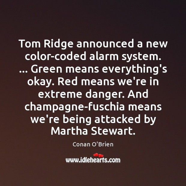 Tom Ridge announced a new color-coded alarm system. … Green means everything's okay. Conan O'Brien Picture Quote