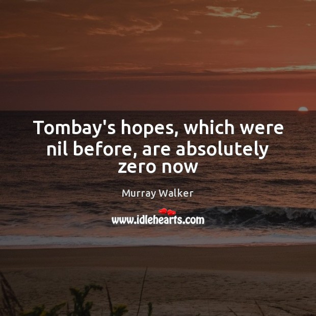 Tombay's hopes, which were nil before, are absolutely zero now Image