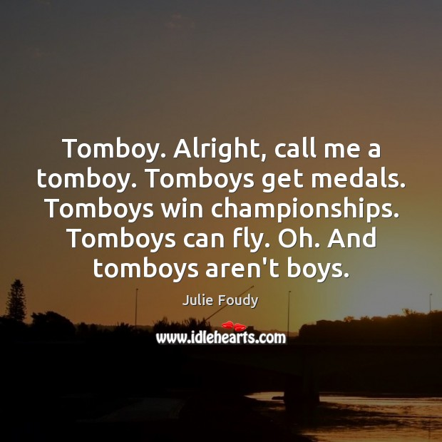 Image, Tomboy. Alright, call me a tomboy. Tomboys get medals. Tomboys win championships.