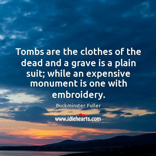 Tombs are the clothes of the dead and a grave is a plain suit; while an expensive Buckminster Fuller Picture Quote