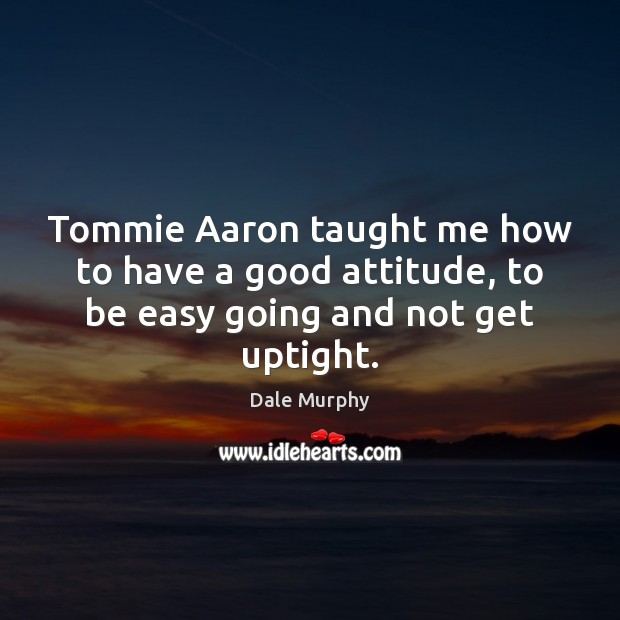 Tommie Aaron taught me how to have a good attitude, to be easy going and not get uptight. Dale Murphy Picture Quote