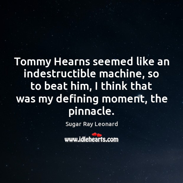 Tommy Hearns seemed like an indestructible machine, so to beat him, I Image