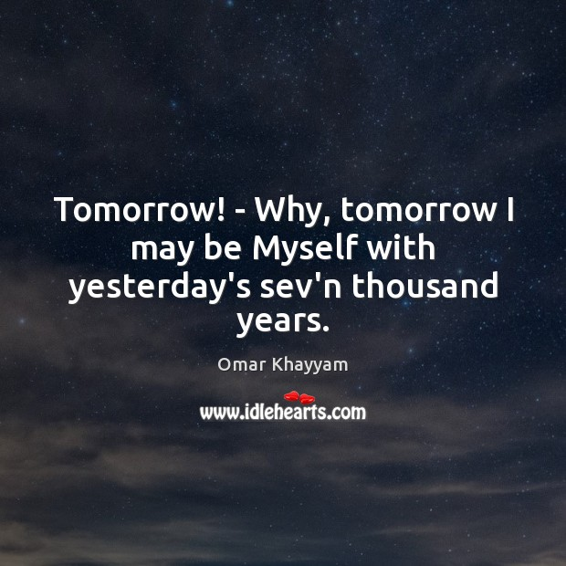 Tomorrow! – Why, tomorrow I may be Myself with yesterday's sev'n thousand years. Image
