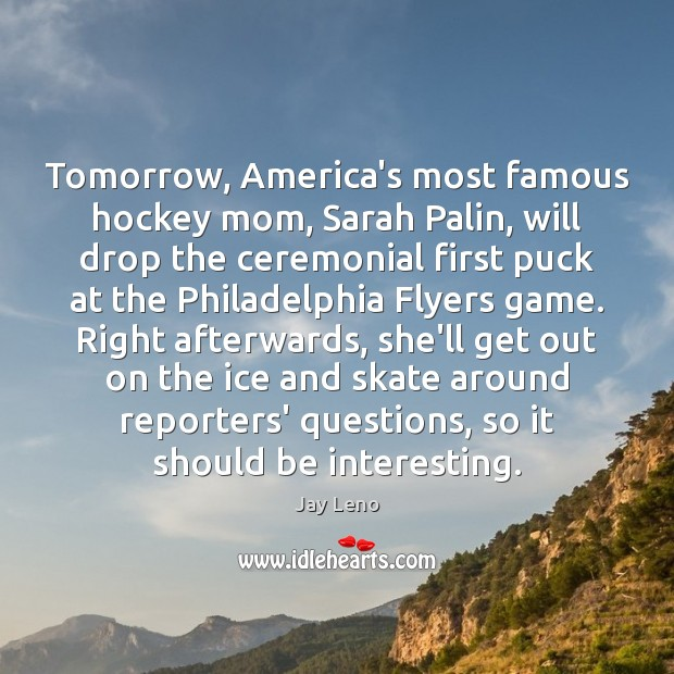Image, Tomorrow, America's most famous hockey mom, Sarah Palin, will drop the ceremonial