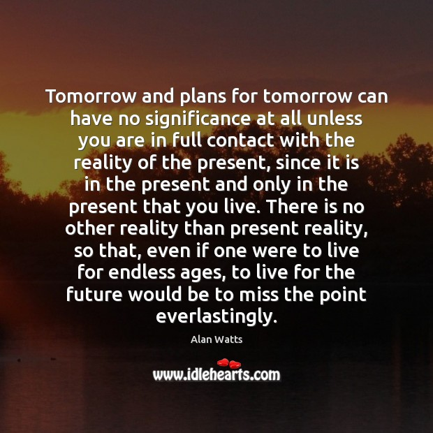 Tomorrow and plans for tomorrow can have no significance at all unless Alan Watts Picture Quote