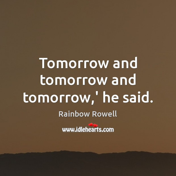 Tomorrow and tomorrow and tomorrow,' he said. Rainbow Rowell Picture Quote
