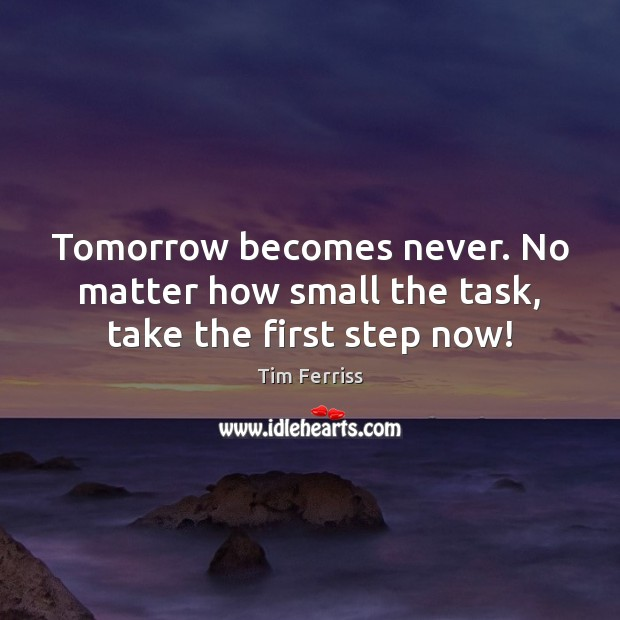 Tomorrow becomes never. No matter how small the task, take the first step now! Tim Ferriss Picture Quote