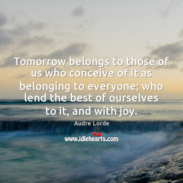 Tomorrow belongs to those of us who conceive of it as belonging Audre Lorde Picture Quote