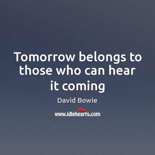 Tomorrow belongs to those who can hear it coming David Bowie Picture Quote