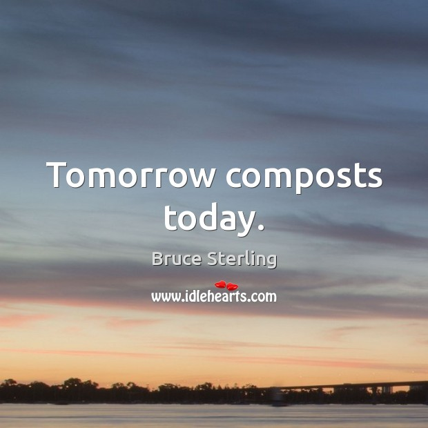 Tomorrow composts today. Bruce Sterling Picture Quote