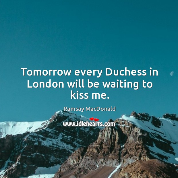 Tomorrow every Duchess in London will be waiting to kiss me. Image