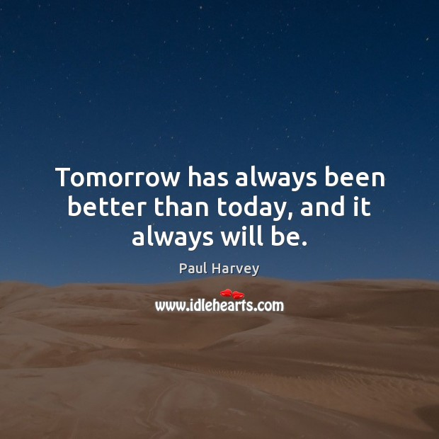 Tomorrow has always been better than today, and it always will be. Paul Harvey Picture Quote