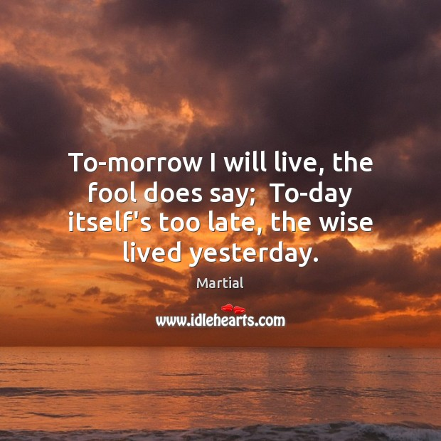To-morrow I will live, the fool does say;  To-day itself's too late, Martial Picture Quote