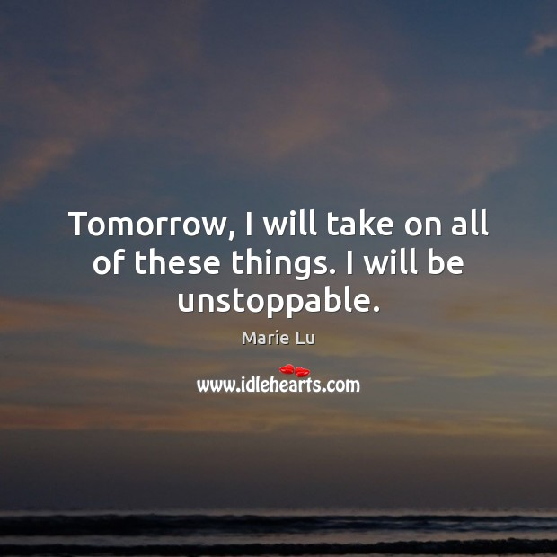 Tomorrow, I will take on all of these things. I will be unstoppable. Unstoppable Quotes Image