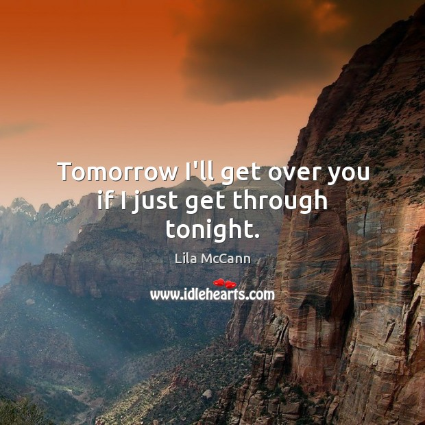 Tomorrow I'll get over you if I just get through tonight. Image