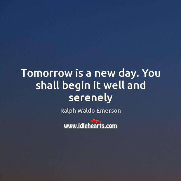 Tomorrow is a new day. You shall begin it well and serenely Image