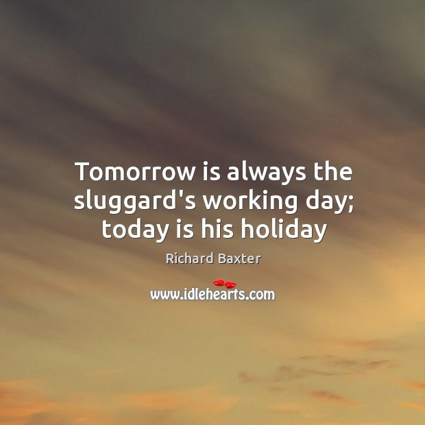 Tomorrow is always the sluggard's working day; today is his holiday Richard Baxter Picture Quote