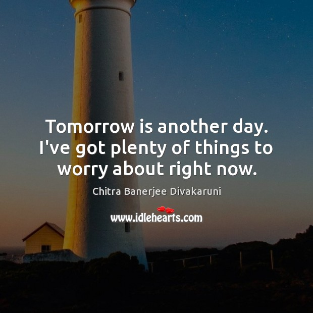 Tomorrow is another day. I've got plenty of things to worry about right now. Image