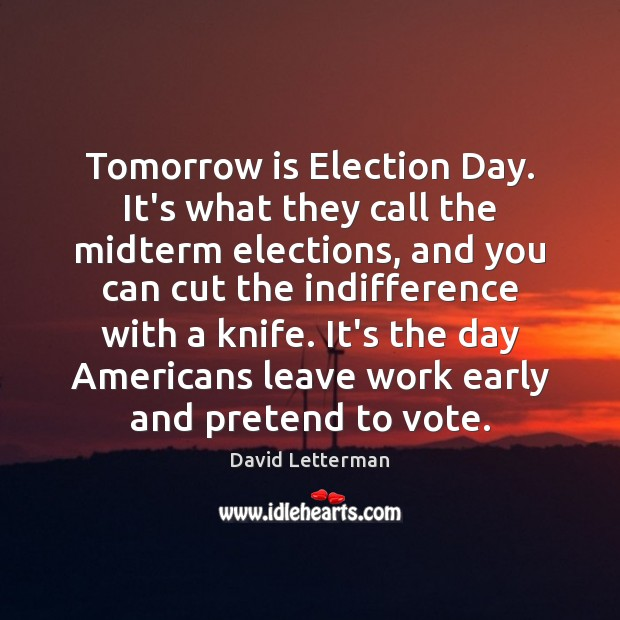 Tomorrow is Election Day. It's what they call the midterm elections, and David Letterman Picture Quote