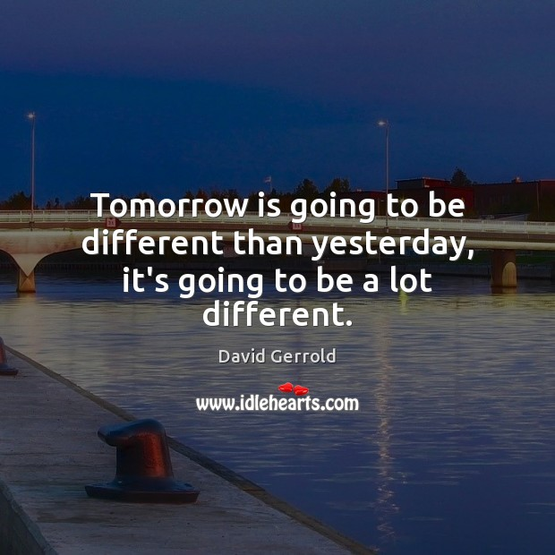 Tomorrow is going to be different than yesterday, it's going to be a lot different. David Gerrold Picture Quote